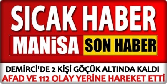 Demirci'de 2 kişi göçük altında mahsur kaldı
