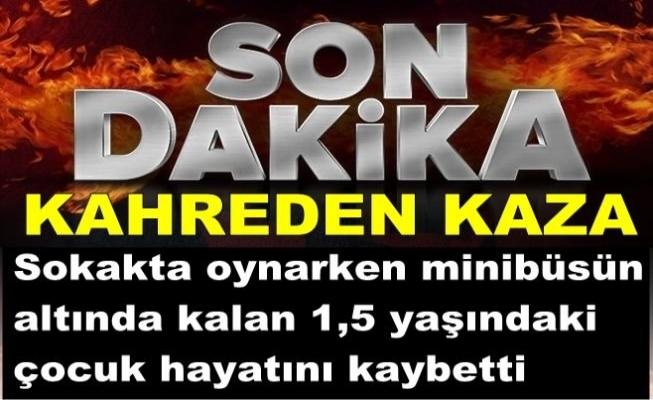 Minibüsün altında kalan 1,5 yaşındaki çocuk öldü