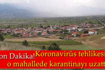 Son Dakika! Koronavirüs tehlikesi  o mahallede karantinayı uzattırdı